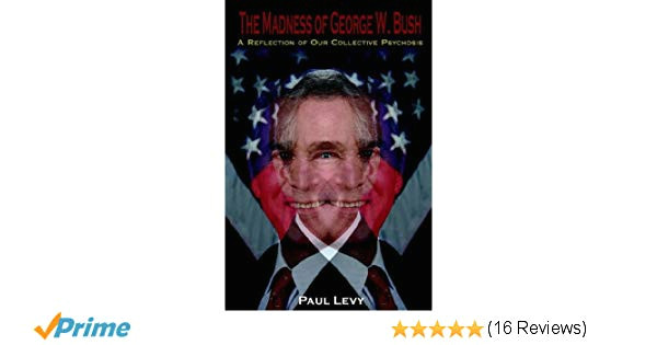 the madness of george w bush a reflection of our collective psychosis paul levy 9781425907440 amazon com books