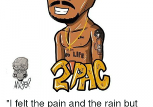 2pac Cartoon Drawing Life G I Felt the Pain and the Rain but I M Still Here Dope 2pac Art